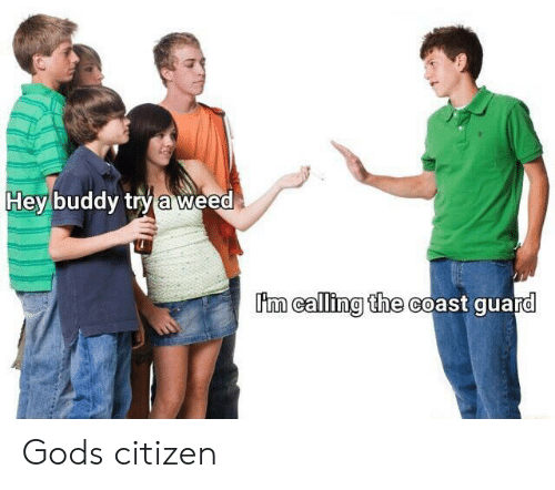 citizen: buddy try a weed  Hey  m calling the coast guard Gods citizen