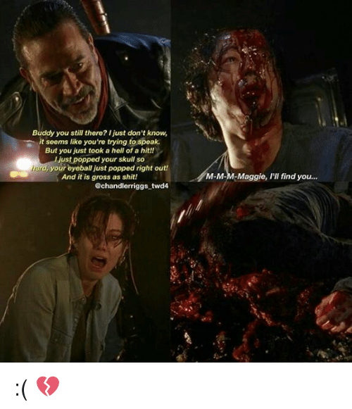 Maggie Ill Find You: Buddy you still there? Ijust don't know,  it seems like you're trying to speak.  But you just took a hell of a hit!!  just popped your skull so  ind, your eyeball just popped right out!  And it is gross as shit!  @chandler riggs twd4  M-M-M Maggie, I'll find you. :( 💔