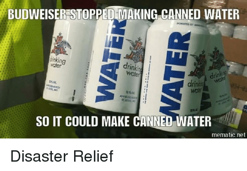 Memes, Water, and 🤖: BUDWEISERESTOPPED MAKING CANNED WATER  inking  drinkin  SO IT COULD MAKE CANNED WATER  mematic.net Disaster Relief