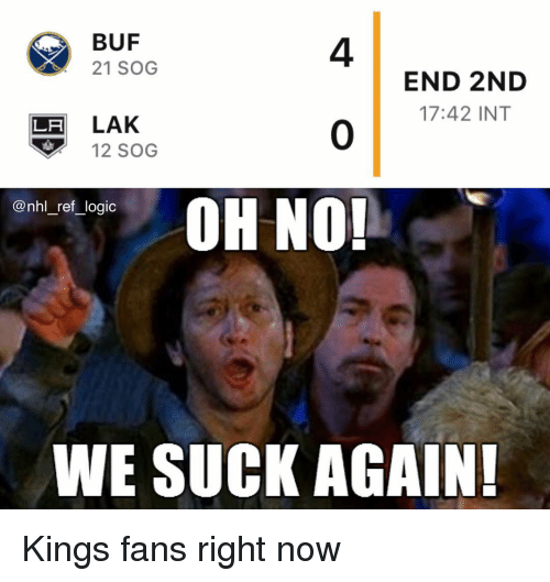 sog: BUF  21 SOG  4  0  OH NO!  END 2ND  17:42 INT  LH LAK  12 SOG  nn_re,logic  WE SUCK AGAIN Kings fans right now