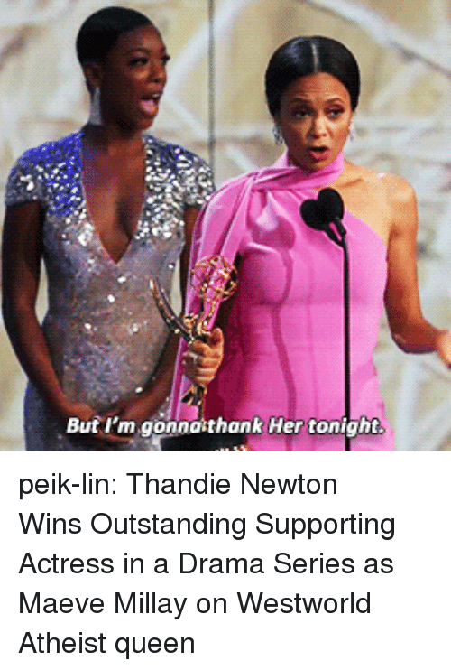 Westworld: Buf I'm gonnaithank Her tonight peik-lin: Thandie Newton Wins Outstanding Supporting Actress in a Drama Series as Maeve Millay on Westworld Atheist queen