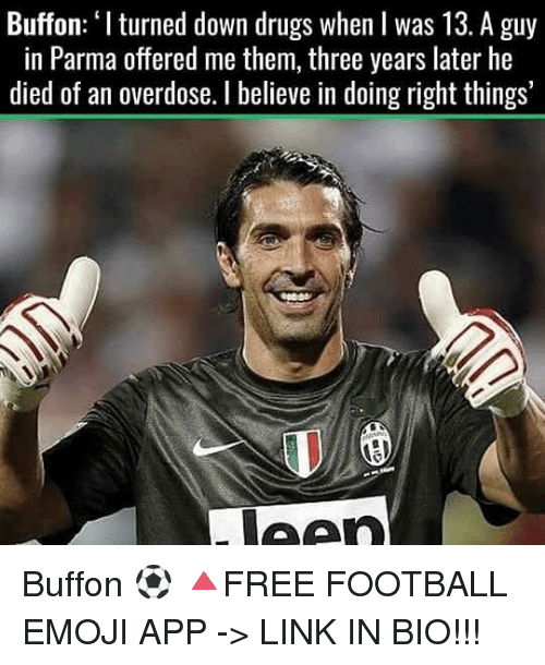 Buffones: Buffon: 'Iturned down drugs when I was 13. A guy  in Parma offered me them, three years later he  died of an overdose. believe in doing right things' Buffon ⚽️ 🔺FREE FOOTBALL EMOJI APP -> LINK IN BIO!!!