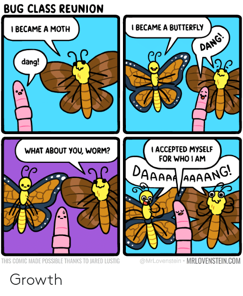 worm: BUG CLASS REUNION  Т ВЕСАМЕ A MOTH  IBECAME A BUTTERFLY  DANG!  dang!  WHAT ABOUT YOU, WORM?  ACCEPTED MYSSELF  FOR WHO I AM  DAAAAAAAANG  THIS COMIC MADE POSSIBLE THANKS TO JARED LUSTIG  @MrLovenstein MRLOVENSTEIN.COM Growth