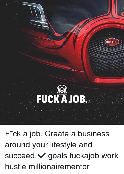 Goals, Memes, and Work: (BUGATTI)  FUCK A JOB. F*ck a job. Create a business around your lifestyle and succeed.✔️ goals fuckajob work hustle millionairementor