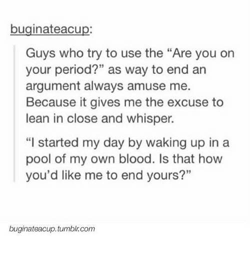 """Leaning In: buginateacup:  Guys who try to use the """"Are you on  your period?"""" as way to end an  argument always amuse me.  Because it gives me the excuse to  lean in close and whisper.  """"I started my day by waking up in a  pool of my own blood. Is that how  you'd like me to end yours?""""  buginateacup.tumblr.com"""