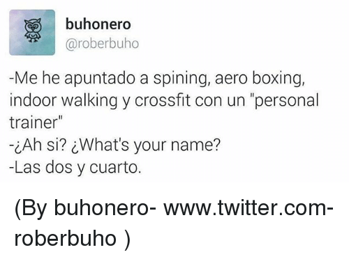 """Boxing, Twitter, and Crossfit: buhonero  @roberbuho  Me he apuntado a spining, aero boxing,  indoor walking y crossfit con un """"personal  trainer""""  iAh si? What's your name?  -Las dos y cuarto. (By buhonero- www.twitter.com-roberbuho )"""