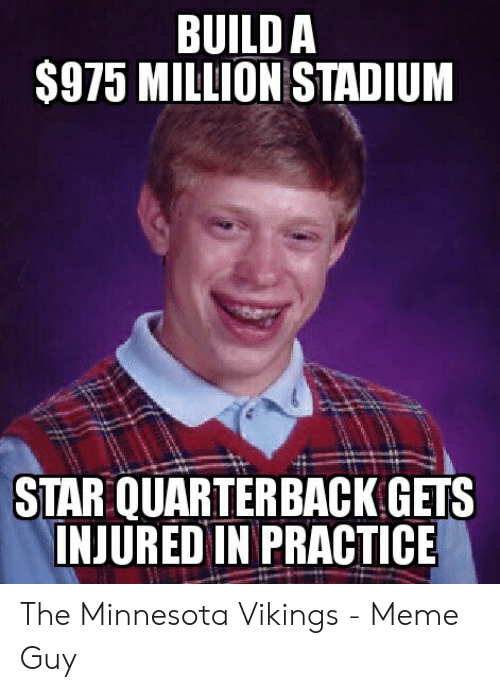 Minnesota Vikings Meme: BUILD A  $975 MILLION STADIUM  STAR QUARTERBACK GETS  INJURED IN PRACTICE The Minnesota Vikings - Meme Guy