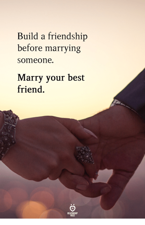 Best Friend, Best, and Friendship: Build a friendship  before marrying  someone.  arry your best  friend.