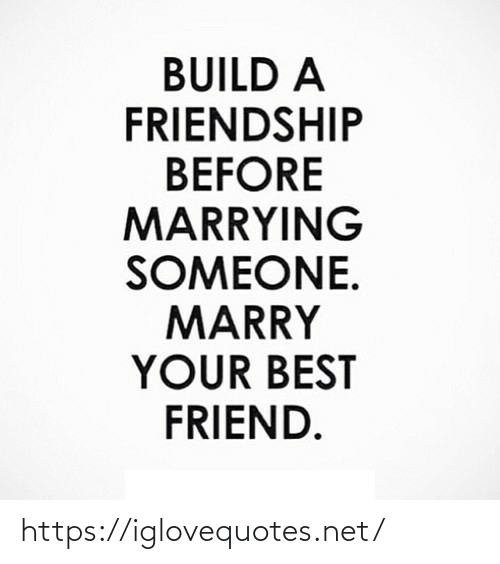 build a: BUILD A  FRIENDSHIP  BEFORE  MARRYING  SOMEONE.  MARRY  YOUR BEST  FRIEND. https://iglovequotes.net/
