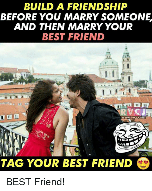 Best Friend, Memes, and Best: BUILD A FRIENDSHIP  BEFORE YOU MARRY SOMEONE,  AND THEN MARRY YOUR  BEST FRIEND  VCJ  WWW.RVCJ.COM  TAG YOUR BEST FRIEND BEST Friend!