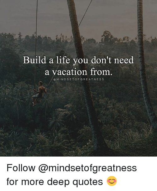 Build a life you don 39 t need a vacation from e mindset of for What do u need to build a house