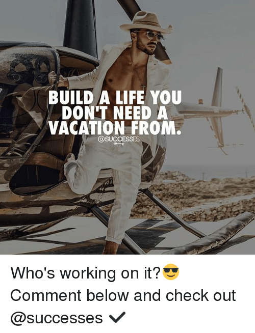 Building A Life : Build a life you don t need vacation from who s working