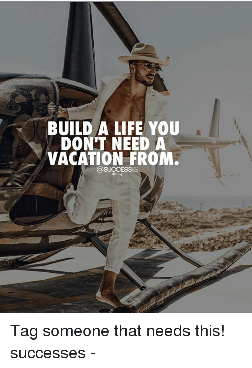 Life, Memes, and Vacation: BUILD A LIFE YOU  DON'T NEED A  VACATION FROM Tag someone that needs this! successes -