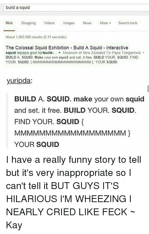 Tumblr, New Zealand, and Make Your Own: build a squid  Web Shopping  Videos  Images  News  More  Search tools  About 1.860.000 results (0.31 seconds)  The Colossal Squid Exhibition Build A Squid Interactive  squid, build  Museum of New Zealand Te Papa Tongarewa  BUILD A SQUID. Make your own squid and set it free. BUILD YOUR. SQUID FIND  YOUR SQUID (MMMMMMMMMMMMMMMMMMMM YOUR SQUID.  yuripda  BUILD A. SQUID. make your own squid  and set. it free. BUILD YOUR. SQUID.  FIND YOUR. SQUID  YOUR SQUID I have a really funny story to tell but it's very inappropriate so I can't tell it BUT GUYS IT'S HILARIOUS I'M WHEEZING I NEARLY CRIED LIKE FECK ~ Kay