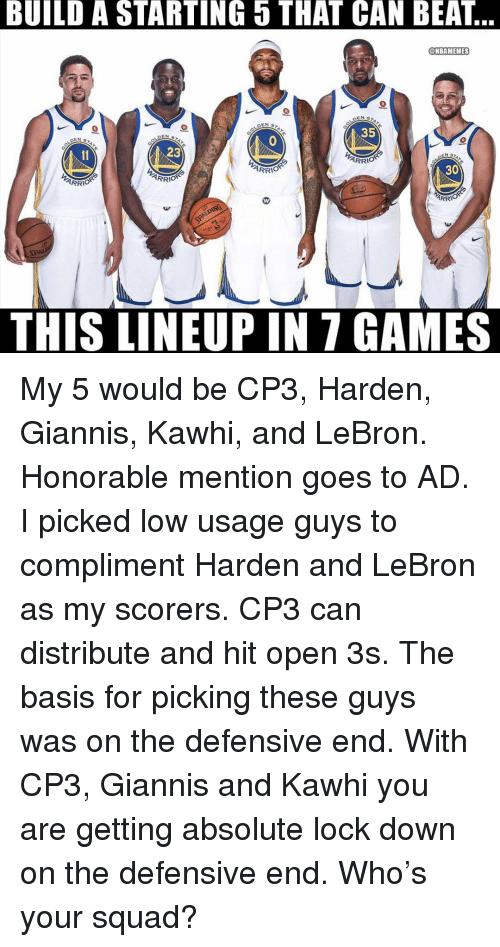 Memes, Squad, and Games: BUILD A STARTING 5 THAT CAN BEAT  @MBAMEMES  35  DEN S  ARR  30  ARRİ  RRIO  THIS LINEUP IN 7 GAMES My 5 would be CP3, Harden, Giannis, Kawhi, and LeBron. Honorable mention goes to AD. I picked low usage guys to compliment Harden and LeBron as my scorers. CP3 can distribute and hit open 3s. The basis for picking these guys was on the defensive end. With CP3, Giannis and Kawhi you are getting absolute lock down on the defensive end. Who's your squad?