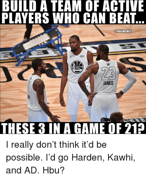 Memes, Game, and A Game: BUILD A TEAM OF ACTIVE  PLAYERS WHO CAN BEAT  @NBAMEMES  AMES  THESE 3 IN A GAME OF 215 I really don't think it'd be possible. I'd go Harden, Kawhi, and AD. Hbu?