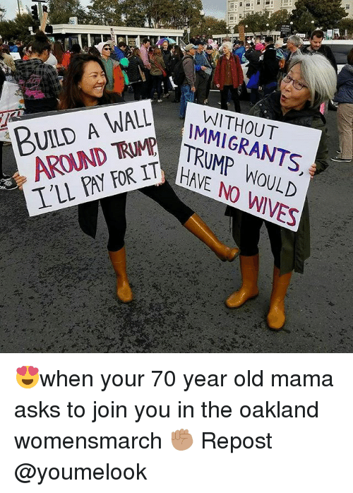 Memes, 🤖, and Mama: BUILD A WALL  AROUND TRUMPE  IMMIGRANTS.  TRUMP WOULD  I'LL PAY FOR IT  HAVE NO WIVES  사 😍when your 70 year old mama asks to join you in the oakland womensmarch ✊🏽 Repost @youmelook