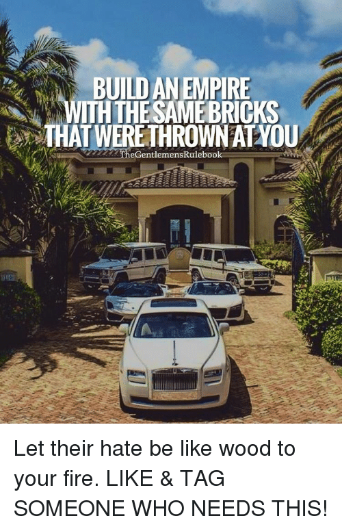 Your Fired: BUILD AN EMPIRE  ITH THE SAME BRICKS  THAT WERE THROWN AT YOU  TheGentlemensRulebook Let their hate be like wood to your fire. LIKE & TAG SOMEONE WHO NEEDS THIS!