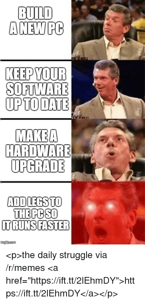 """makea: BUILD  ANEW PC  KEEP YOUR  SOFTWARE  UPTO DATE  MAKEA  HARDWARE  UPGRADE  ADDLEGSTO  THE PC SO  TRUNSIFASTER  imgfip.com <p>the daily struggle via /r/memes <a href=""""https://ift.tt/2lEhmDY"""">https://ift.tt/2lEhmDY</a></p>"""