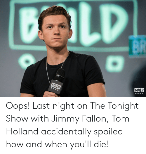 The Tonight Show with Jimmy Fallon: BUILD  BUILD Oops! Last night on The Tonight Show with Jimmy Fallon, Tom Holland accidentally spoiled how and when you'll die!