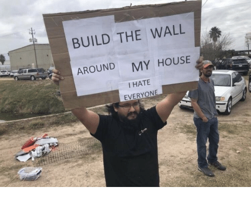 build-the-wall: BUILD THE WALL  AROUND MY HOUSE  I HATE