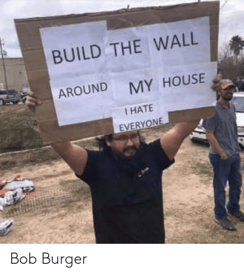 Memes, My House, and House: BUILD THE WALL  AROUND MY HOUSE  I HATE  EVERYON Bob Burger