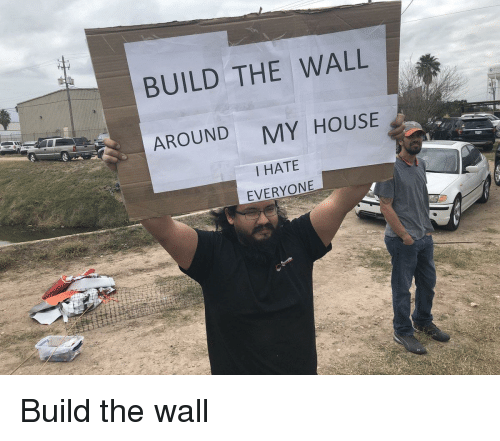 build-the-wall: BUILD THE WALL  AROUND  MY HOUSE  I HATE  EVERYONE Build the wall