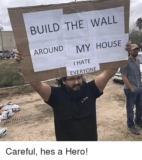 build-the-wall: BUILD THE WALL  AROUND  MY HOUSE  I HATE  EVERYONE Careful, hes a Hero!