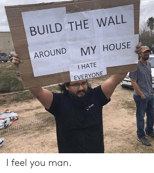 build-the-wall: BUILD THE WALL  AROUND  MY HOUSE  I HATE  EVERYONE I feel you man.