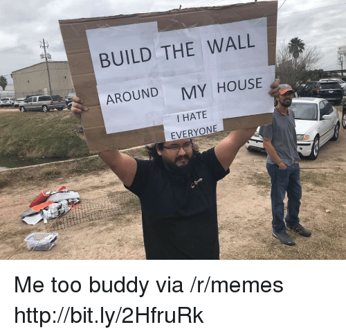 build-the-wall: BUILD THE WALL  AROUND  MY HOUSE  I HATE  EVERYONE Me too buddy via /r/memes http://bit.ly/2HfruRk