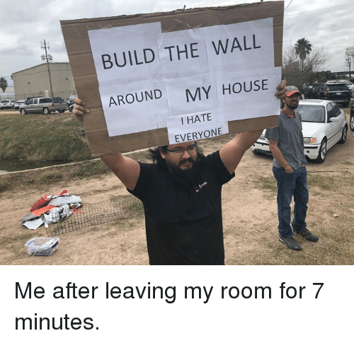build-the-wall: BUILD THE WALL  AROUND  MY HOUSE  I HATE  EVERYONE Me after leaving my room for 7 minutes.