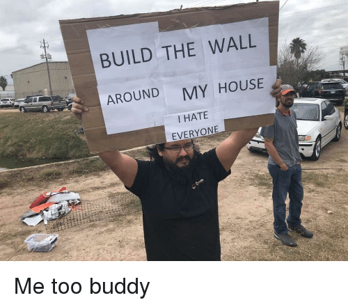 My House, House, and The Wall: BUILD THE WALL  AROUND  MY HOUSE  I HATE  EVERYONE Me too buddy