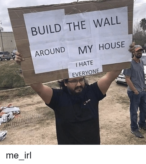 My House, House, and Irl: BUILD THE WALL  AROUND  MY HOUSE  I HATE  EVERYONE me_irl