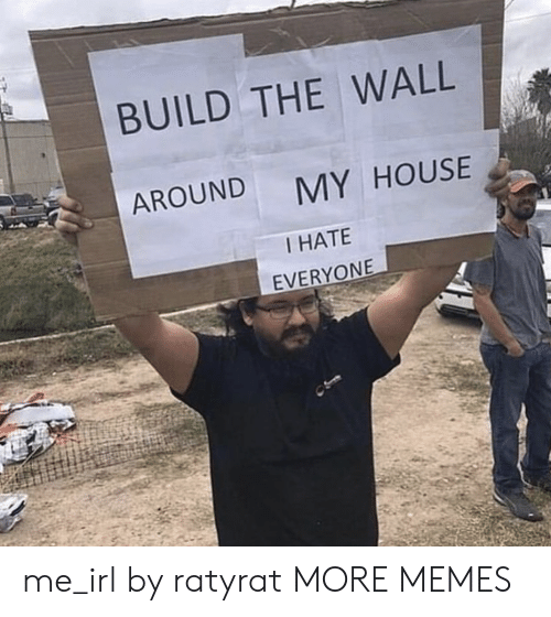 Dank, Memes, and My House: BUILD THE WALL  AROUND  MY HOUSE  I HATE  EVERYONE me_irl by ratyrat MORE MEMES