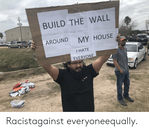 build-the-wall: BUILD THE WALL  AROUND  MY HOUSE  I HATE  EVERYONE Racistagainst everyoneequally.
