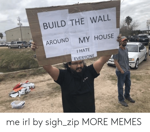build-the-wall: BUILD THE WALL  AROUND  MY HOUSE  I HATE me irl by sigh_zip MORE MEMES