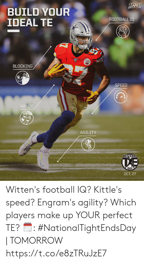 make up: BUILD YOUR  IDEAL TE  FOOTBALL IQ  BLOCKING  SPEED  HANDS  AGILITY  NATIONAL  DAY  ОСТ. 27 Witten's football IQ? Kittle's speed? Engram's agility?  Which players make up YOUR perfect TE?   🗓: #NationalTightEndsDay | TOMORROW https://t.co/e8zTRuJzE7