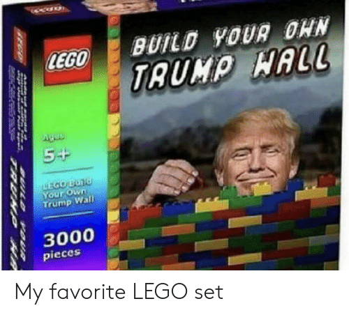 Trump Wall: BUILD YOUR OHN  LEGO  TAUMP HALL  Agos  5+  EGO BUNG  Your Own  Trump Wall  3000  pieces  VOUR  TRUAYP HR My favorite LEGO set