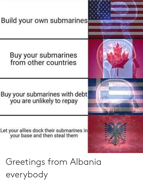 build your own: Build your own submarines  Buy your submarines  from other countries  Buy your submarines with debt  you are unlikely to repay  Let your allies dock their submarines in  your base and then steal them Greetings from Albania everybody