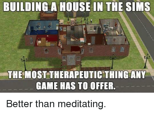 any games: BUILDING A HOUSE IN THE SIMS  THE MOST THERAPEUTIC THING ANY  GAME HAS TO OFFER. Better than meditating.