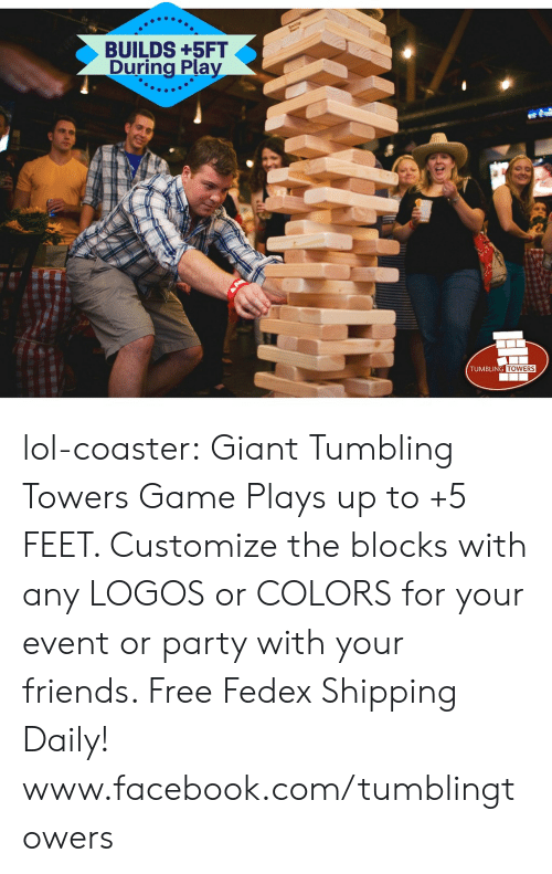 Logos: BUILDS +5FT  During Play  .2  TUMBLING  TOWERS lol-coaster: Giant Tumbling Towers Game Plays up to +5 FEET. Customize the blocks with any LOGOS or COLORS for your event or party with your friends. Free Fedex Shipping Daily!     www.facebook.com/tumblingtowers