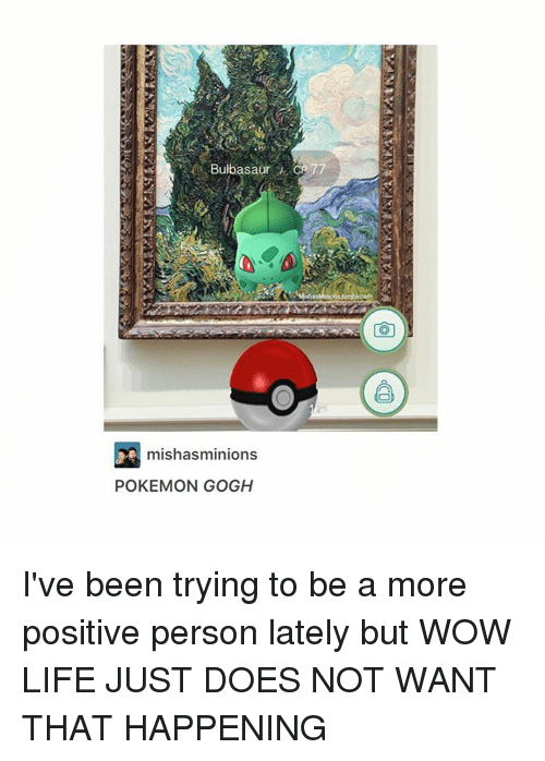 Cã§: Bulbasaur CA 77  mishasminions  POKEMON GOGH I've been trying to be a more positive person lately but WOW LIFE JUST DOES NOT WANT THAT HAPPENING