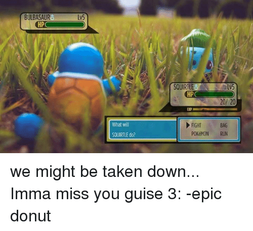 You Guise: BULBASAUR  HP  What will  SQUIRTLE do?  SQUIRTLE  HP  20/ 20  EXP  FIGHT  BAG  POKéMON RUN we might be taken down... Imma miss you guise 3: -epic donut