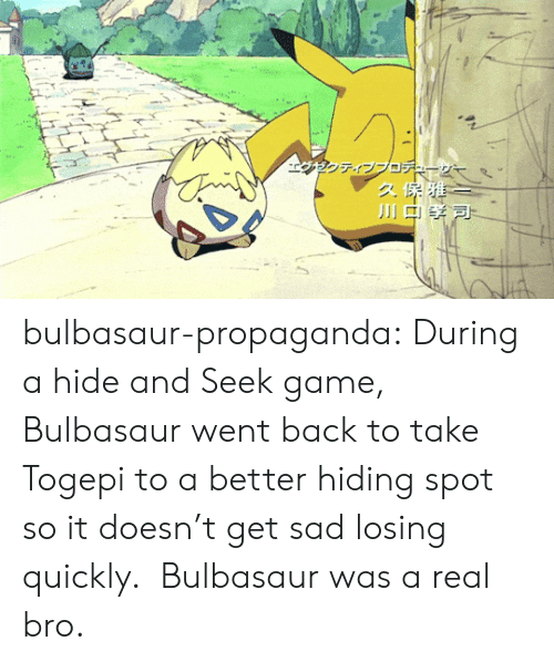 hide and seek: bulbasaur-propaganda:   During a hide and Seek game, Bulbasaur went back to take Togepi to a better hiding spot so it doesn't get sad losing quickly. Bulbasaur was a real bro.