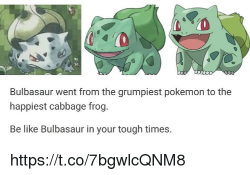 Be Like, Bulbasaur, and Memes: Bulbasaur went from the grumpiest pokemon to the  happiest cabbage frog.  Be like Bulbasaur in your tough times. https://t.co/7bgwlcQNM8