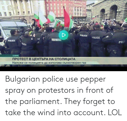 spray: Bulgarian police use pepper spray on protestors in front of the parliament. They forget to take the wind into account. LOL
