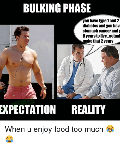 Food, Memes, and Too Much: BULKING PHASE  you have type 1 and 2  diabetes and you have  stomach cancer and  5 years to live. actual  make that 2 years  EXPECTATION REALITY When u enjoy food too much 😂😂
