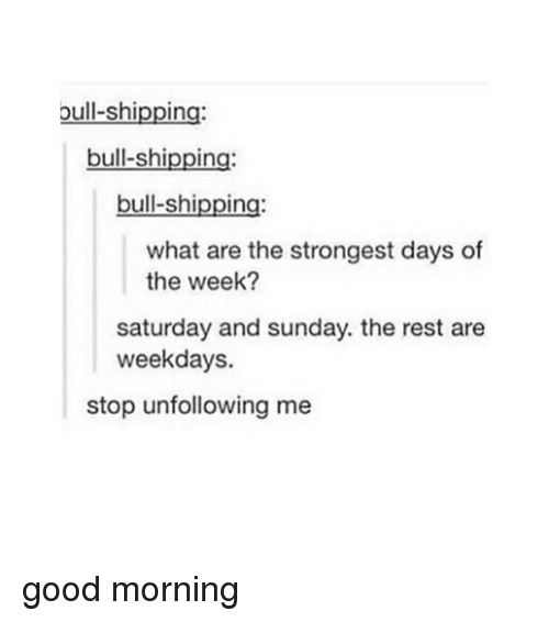 bulling: bull-shipping:  bull-shipping  bull-shipping:  what are the strongest days of  the week?  saturday and sunday. the rest are  weekdays.  stop unfollowing me good morning