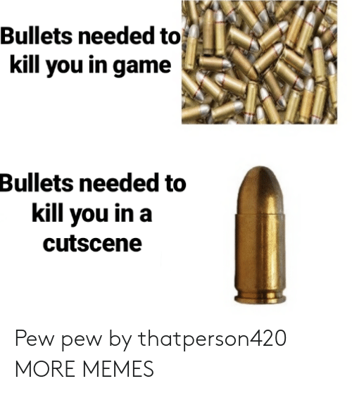 Kill You: Bullets needed to  kill you in game  Bullets needed to  kill you in a  cutscene Pew pew by thatperson420 MORE MEMES