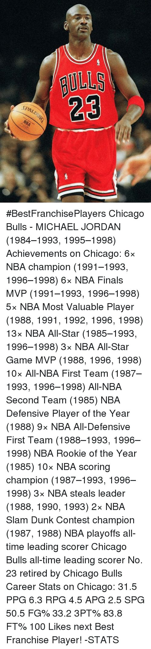 All Star, Chicago Bulls, and Dunk: BULLS  SPALD  NBA #BestFranchisePlayers  Chicago Bulls - MICHAEL JORDAN (1984–1993, 1995–1998)  Achievements on Chicago: 6× NBA champion (1991–1993, 1996–1998) 6× NBA Finals MVP (1991–1993, 1996–1998) 5× NBA Most Valuable Player (1988, 1991, 1992, 1996, 1998) 13× NBA All-Star (1985–1993, 1996–1998) 3× NBA All-Star Game MVP (1988, 1996, 1998) 10× All-NBA First Team (1987–1993, 1996–1998) All-NBA Second Team (1985) NBA Defensive Player of the Year (1988) 9× NBA All-Defensive First Team (1988–1993, 1996–1998) NBA Rookie of the Year (1985) 10× NBA scoring champion (1987–1993, 1996–1998) 3× NBA steals leader (1988, 1990, 1993) 2× NBA Slam Dunk Contest champion (1987, 1988) NBA playoffs all-time leading scorer Chicago Bulls all-time leading scorer No. 23 retired by Chicago Bulls  Career Stats on Chicago: 31.5 PPG 6.3 RPG 4.5 APG 2.5 SPG 50.5 FG% 33.2 3PT% 83.8 FT%  100 Likes next Best Franchise Player!  -STATS